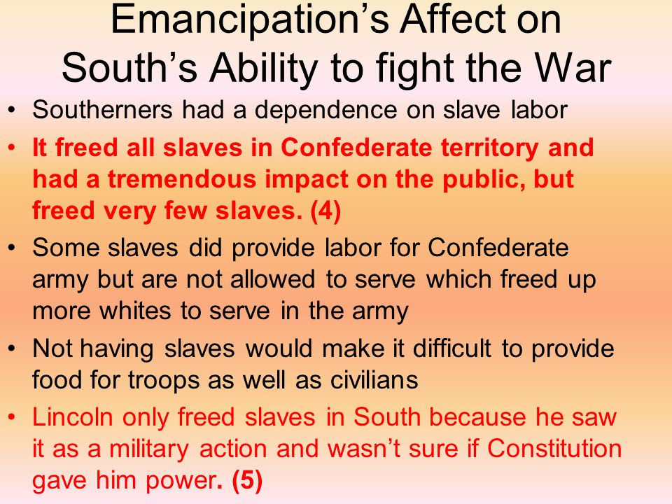 Emancipation's Affect on South's Ability to fight the War Southerners had a dependence on slave labor It freed all slaves in Confederate territory and