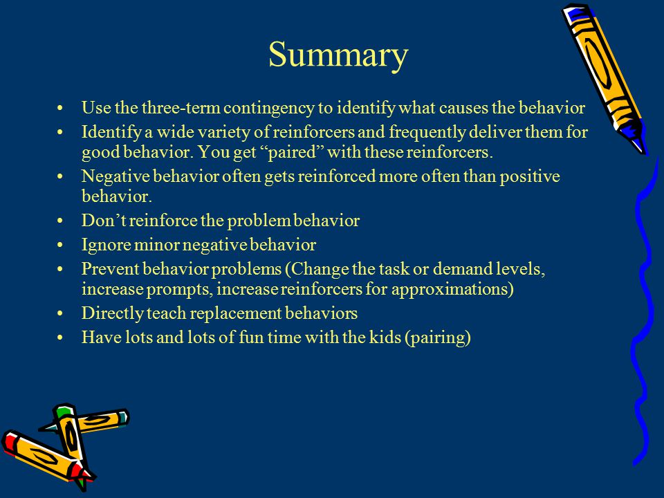 Summary Use the three-term contingency to identify what causes the behavior Identify a wide variety of reinforcers and frequently deliver them for good behavior.