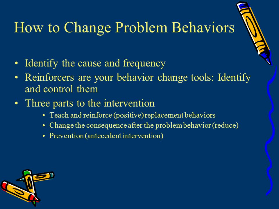 How to Change Problem Behaviors Identify the cause and frequency Reinforcers are your behavior change tools: Identify and control them Three parts to the intervention Teach and reinforce (positive) replacement behaviors Change the consequence after the problem behavior (reduce) Prevention (antecedent intervention)