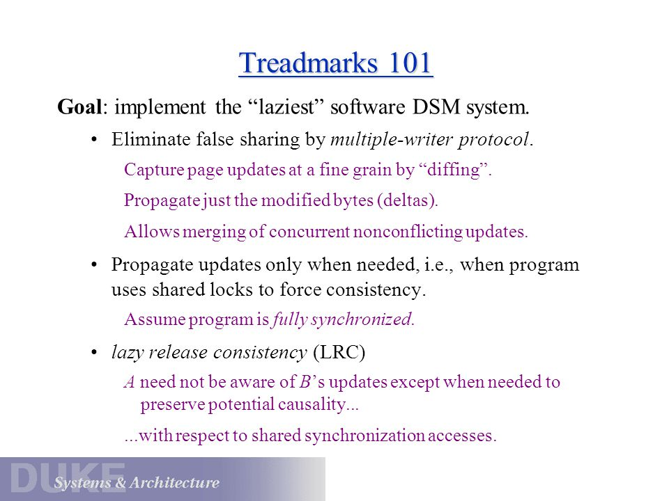 "Treadmarks 101 Goal: implement the ""laziest"" software DSM system. Eliminate false sharing by multiple-writer protocol. Capture page updates at a fine"