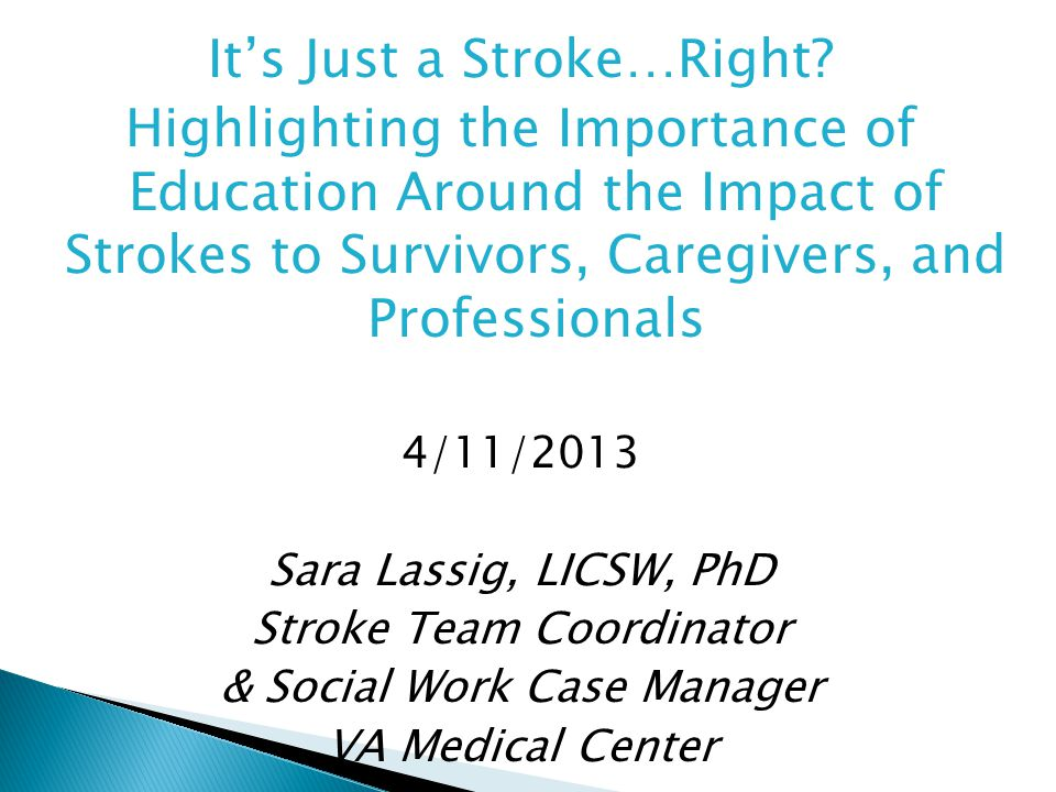It's Just a Stroke…Right? Highlighting the Importance of Education Around the Impact of Strokes to Survivors, Caregivers, and Professionals 4/11/2013
