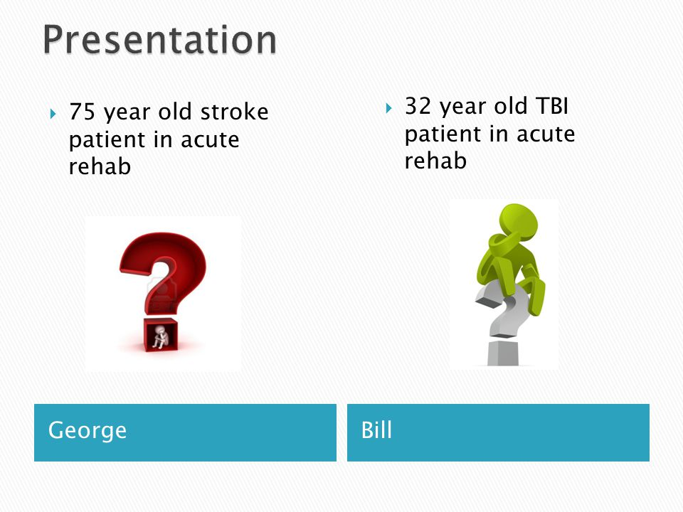 GeorgeBill  75 year old stroke patient in acute rehab  32 year old TBI patient in acute rehab