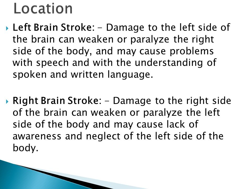  Left Brain Stroke: - Damage to the left side of the brain can weaken or paralyze the right side of the body, and may cause problems with speech and