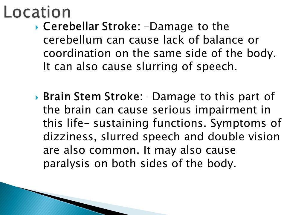  Cerebellar Stroke: -Damage to the cerebellum can cause lack of balance or coordination on the same side of the body.