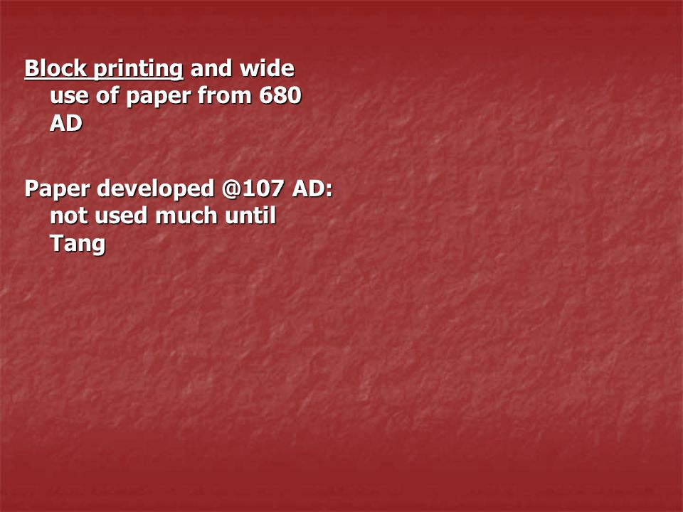 Block printing and wide use of paper from 680 AD Paper developed @107 AD: not used much until Tang