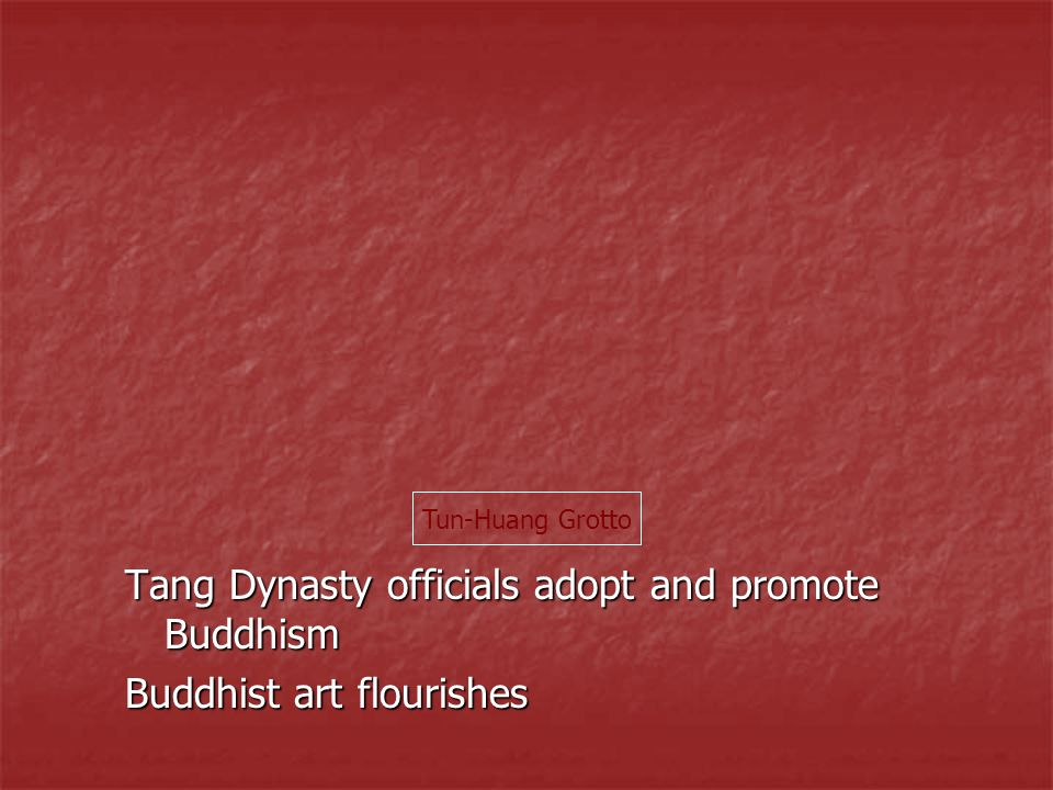 Tang Dynasty officials adopt and promote Buddhism Buddhist art flourishes Tun-Huang Grotto