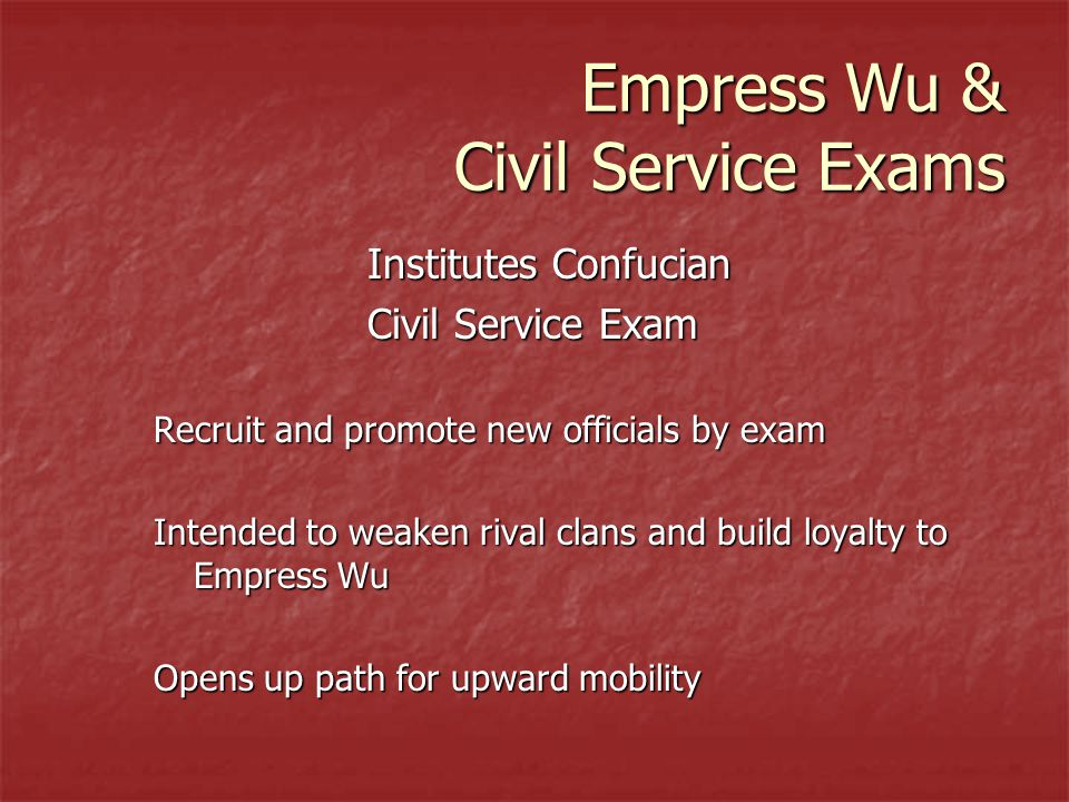 Empress Wu & Civil Service Exams Institutes Confucian Civil Service Exam Recruit and promote new officials by exam Intended to weaken rival clans and build loyalty to Empress Wu Opens up path for upward mobility