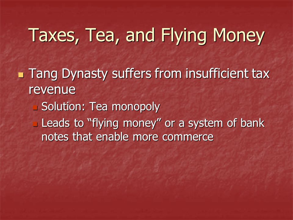 Taxes, Tea, and Flying Money Tang Dynasty suffers from insufficient tax revenue Tang Dynasty suffers from insufficient tax revenue Solution: Tea monopoly Solution: Tea monopoly Leads to flying money or a system of bank notes that enable more commerce Leads to flying money or a system of bank notes that enable more commerce