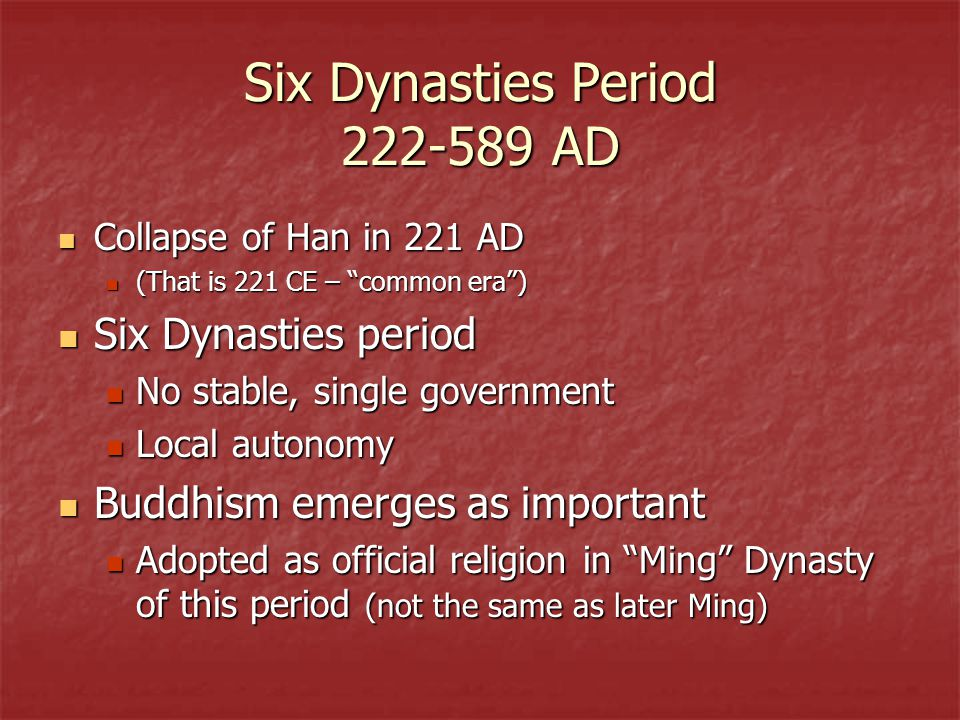 Six Dynasties Period 222-589 AD Collapse of Han in 221 AD Collapse of Han in 221 AD (That is 221 CE – common era ) (That is 221 CE – common era ) Six Dynasties period Six Dynasties period No stable, single government No stable, single government Local autonomy Local autonomy Buddhism emerges as important Buddhism emerges as important Adopted as official religion in Ming Dynasty of this period (not the same as later Ming) Adopted as official religion in Ming Dynasty of this period (not the same as later Ming)