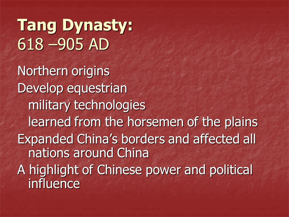 Tang Dynasty: 618 –905 AD Northern origins Develop equestrian military technologies learned from the horsemen of the plains Expanded China's borders and affected all nations around China A highlight of Chinese power and political influence