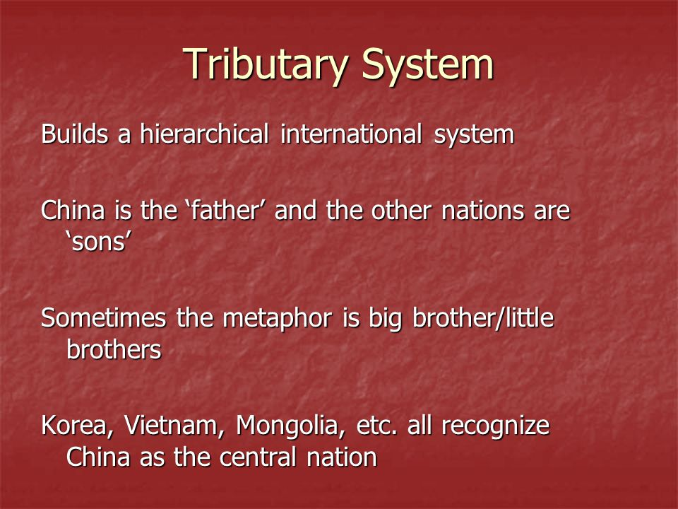 Tributary System Builds a hierarchical international system China is the 'father' and the other nations are 'sons' Sometimes the metaphor is big brother/little brothers Korea, Vietnam, Mongolia, etc.