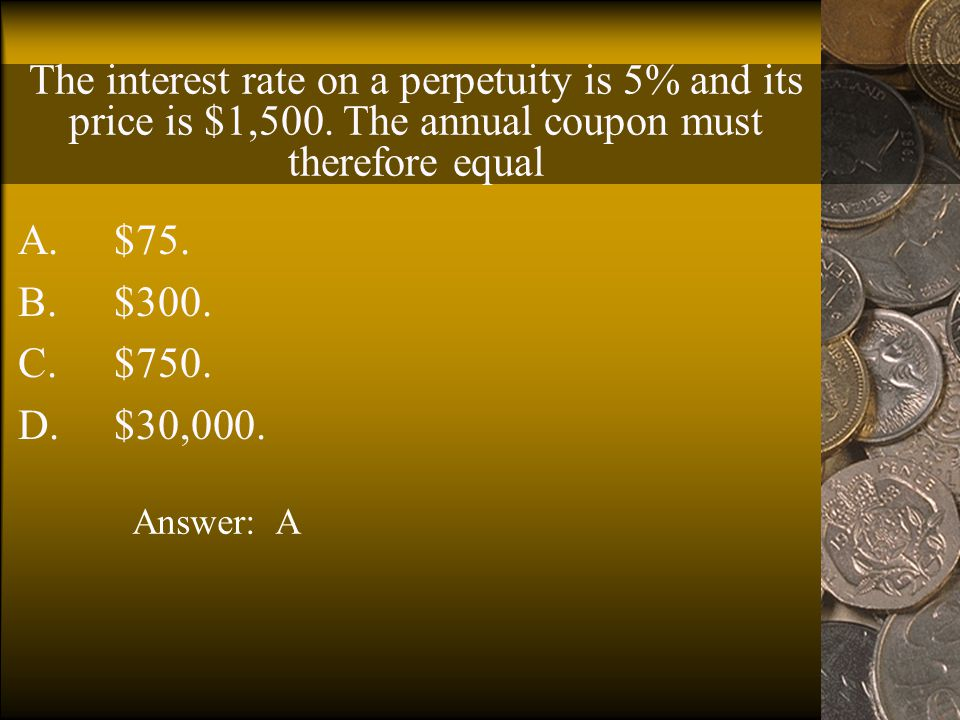 Suppose the price of a perpetuity is $1,000 and that the perpetuity pays $60 per year.