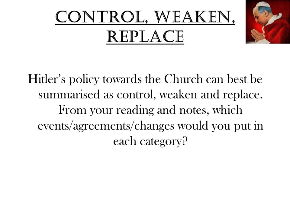 Control, weaken, replace Hitler's policy towards the Church can best be summarised as control, weaken and replace. From your reading and notes, which