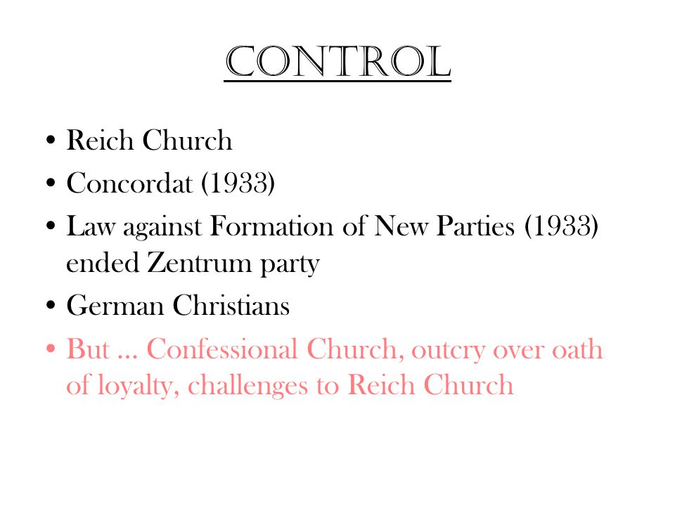 Control Reich Church Concordat (1933) Law against Formation of New Parties (1933) ended Zentrum party German Christians But … Confessional Church, outcry over oath of loyalty, challenges to Reich Church