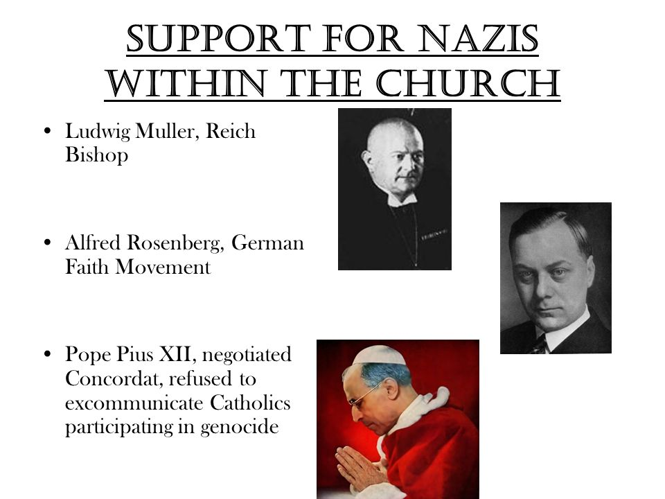 Support for Nazis within the Church Ludwig Muller, Reich Bishop Alfred Rosenberg, German Faith Movement Pope Pius XII, negotiated Concordat, refused to excommunicate Catholics participating in genocide