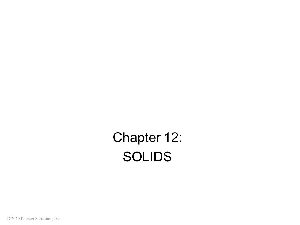 © 2010 Pearson Education, Inc. Chapter 12: SOLIDS