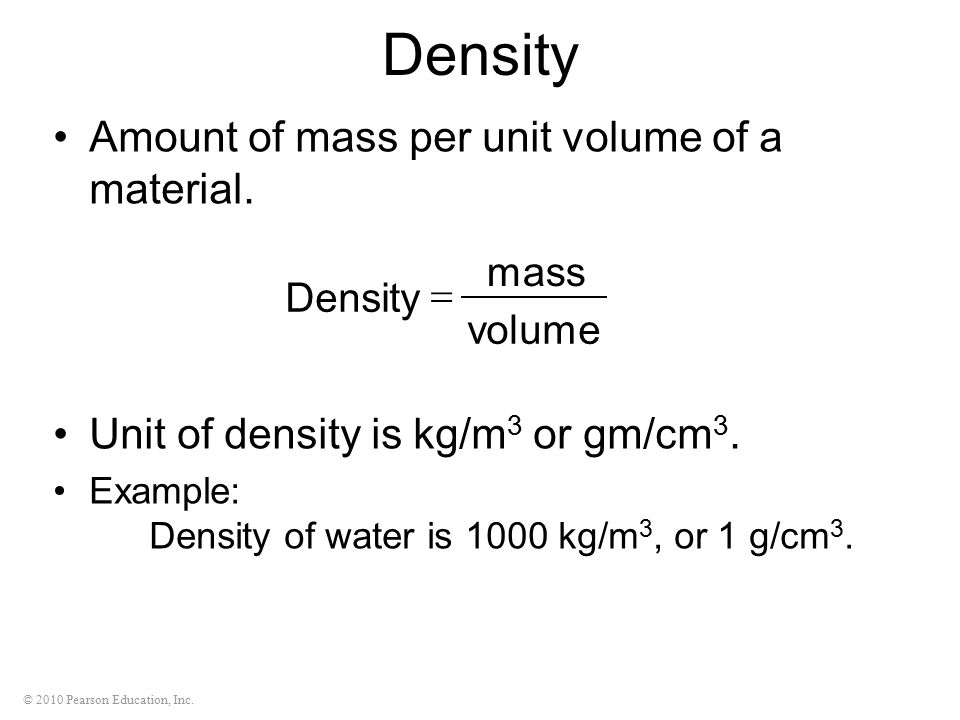 © 2010 Pearson Education, Inc. Density Amount of mass per unit volume of a material. Unit of density is kg/m 3 or gm/cm 3. Example: Density of water i