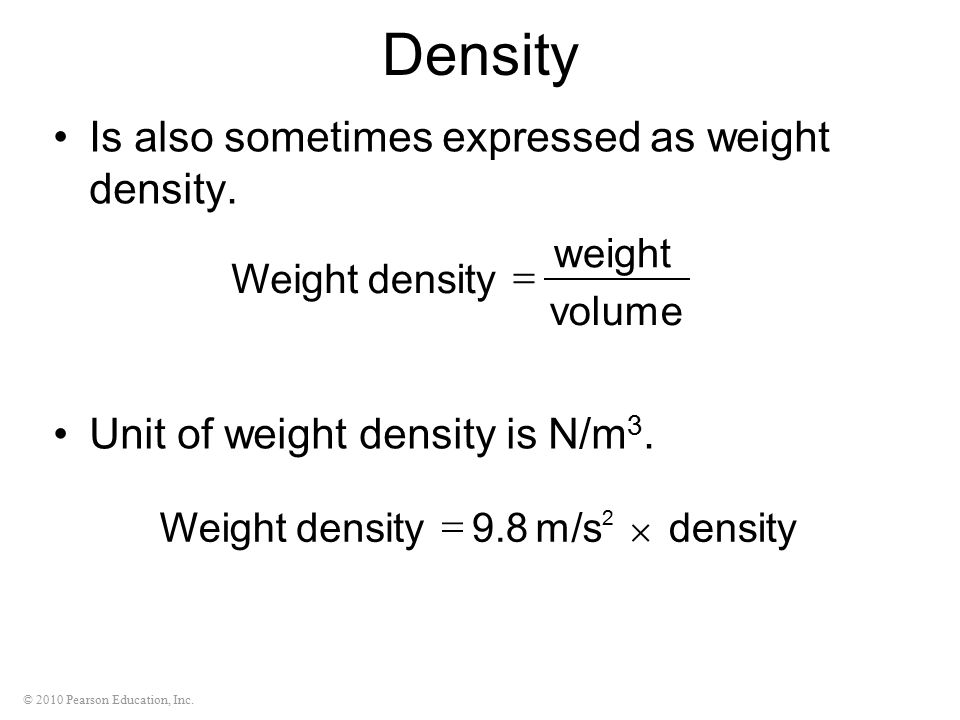 © 2010 Pearson Education, Inc. Density Is also sometimes expressed as weight density. Unit of weight density is N/m 3. volume weight densityWeight  2