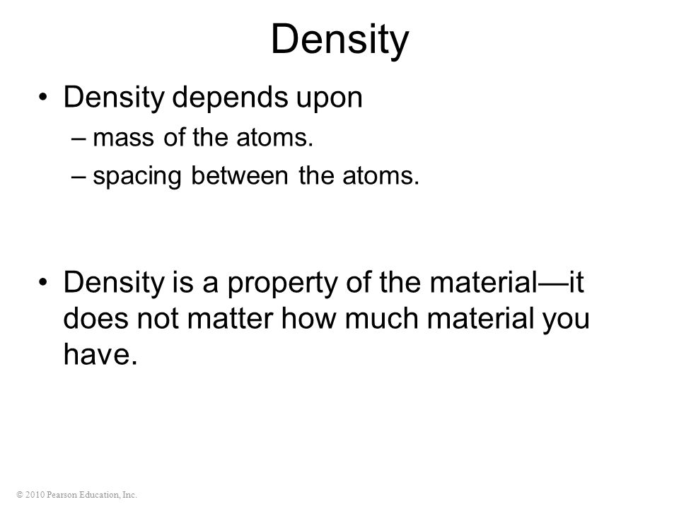 © 2010 Pearson Education, Inc. Density Density depends upon –mass of the atoms. –spacing between the atoms. Density is a property of the material—it d
