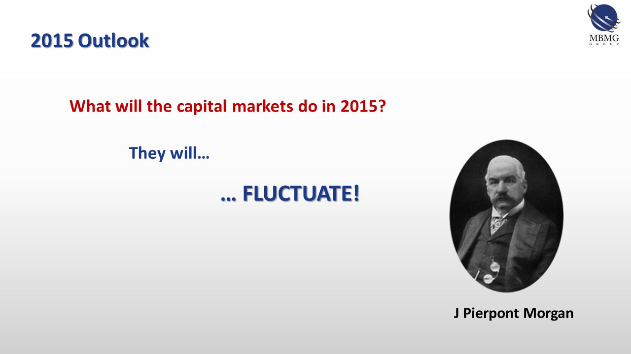 2015 Outlook Capital market trends depend on countless factors, including: Economic performance (local, regional & global) Public, market & media perception of local & global issues Policy & politics (central banks' policies & governments' policies) Investors' capacity and propensity (often overlooked) GDP