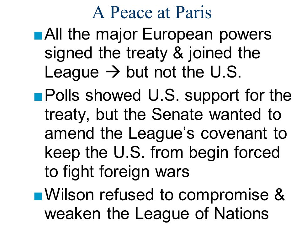 A Peace at Paris ■All the major European powers signed the treaty & joined the League  but not the U.S. ■Polls showed U.S. support for the treaty, bu