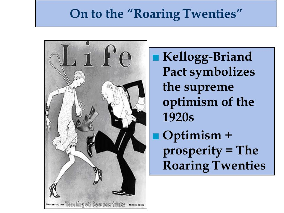 """On to the """"Roaring Twenties"""" ■ Kellogg-Briand Pact symbolizes the supreme optimism of the 1920s ■ Optimism + prosperity = The Roaring Twenties"""