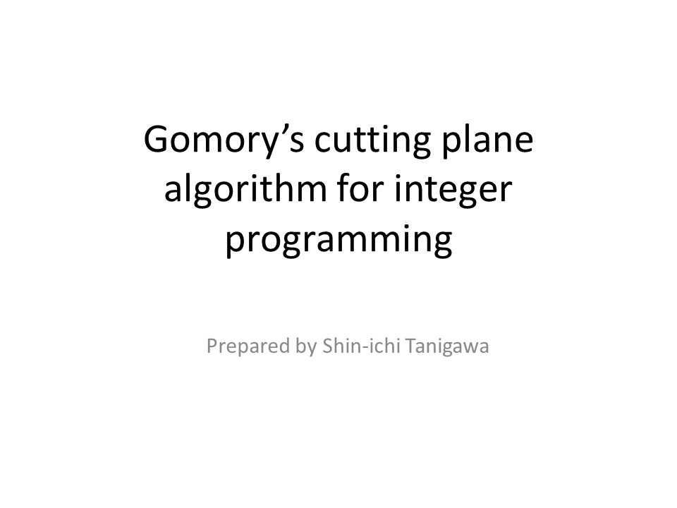 Gomory's cutting plane algorithm for integer programming Prepared by Shin-ichi Tanigawa