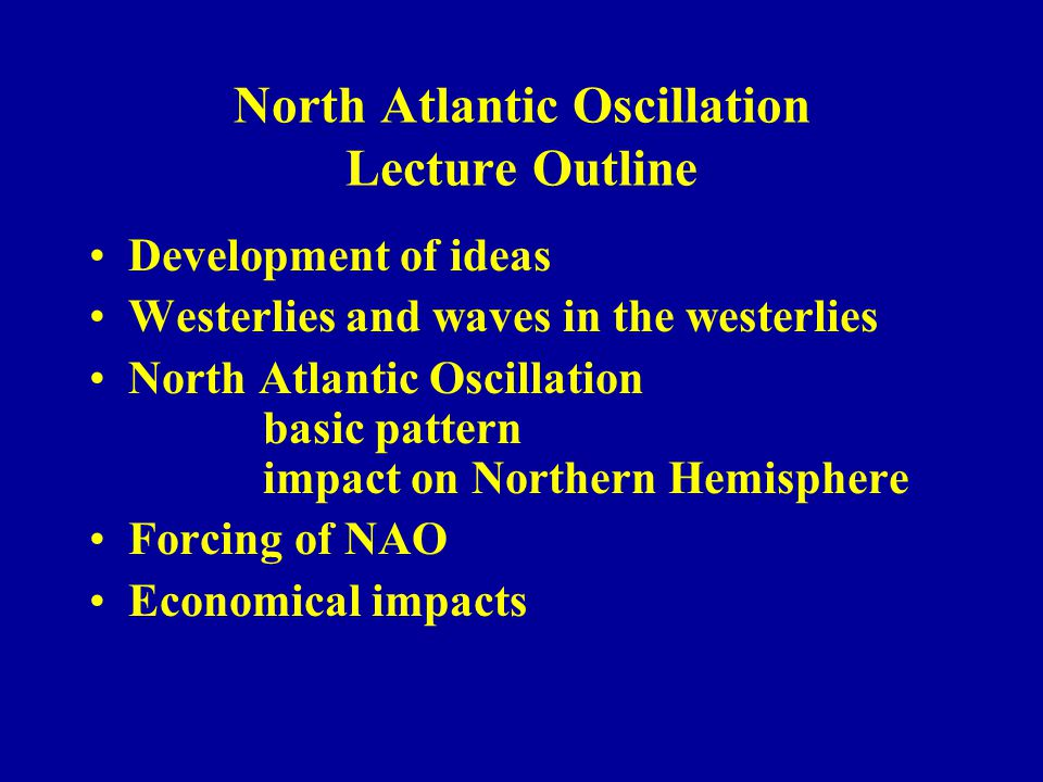 North Atlantic Oscillation Lecture Outline Development of ideas Westerlies and waves in the westerlies North Atlantic Oscillation basic pattern impact on Northern Hemisphere Forcing of NAO Economical impacts