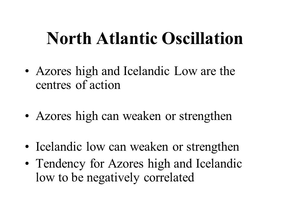 North Atlantic Oscillation Azores high and Icelandic Low are the centres of action Azores high can weaken or strengthen Icelandic low can weaken or strengthen Tendency for Azores high and Icelandic low to be negatively correlated