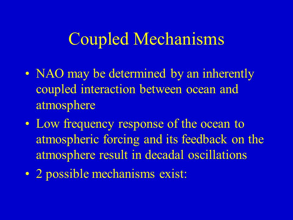 Coupled Mechanisms NAO may be determined by an inherently coupled interaction between ocean and atmosphere Low frequency response of the ocean to atmospheric forcing and its feedback on the atmosphere result in decadal oscillations 2 possible mechanisms exist: