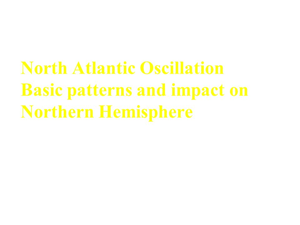 North Atlantic Oscillation Basic patterns and impact on Northern Hemisphere