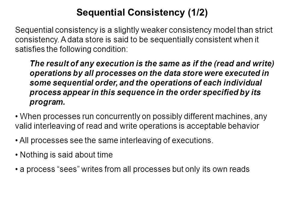 Sequential Consistency (1/2) Sequential consistency is a slightly weaker consistency model than strict consistency. A data store is said to be sequent