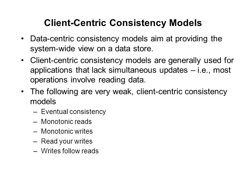 Client-Centric Consistency Models Data-centric consistency models aim at providing the system-wide view on a data store. Client-centric consistency mo