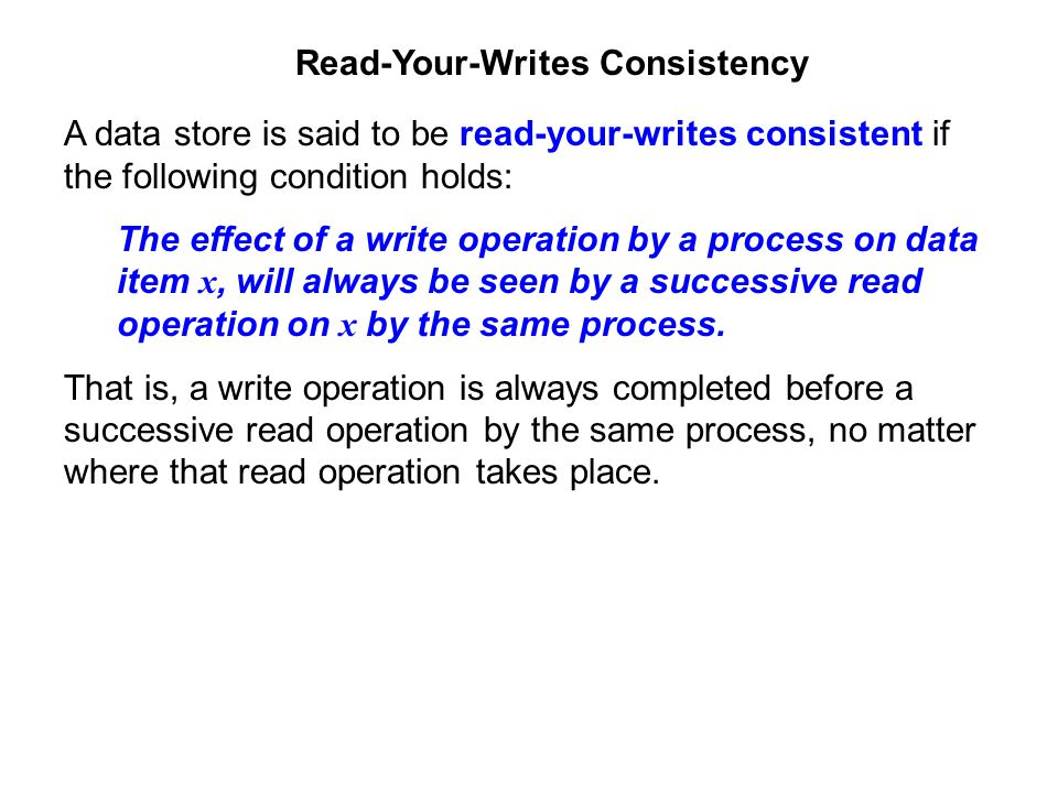 Read-Your-Writes Consistency A data store is said to be read-your-writes consistent if the following condition holds: The effect of a write operation