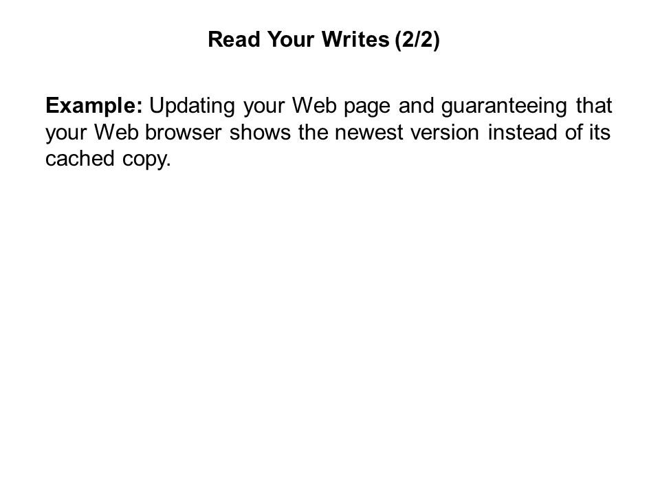 Read Your Writes (2/2) Example: Updating your Web page and guaranteeing that your Web browser shows the newest version instead of its cached copy.