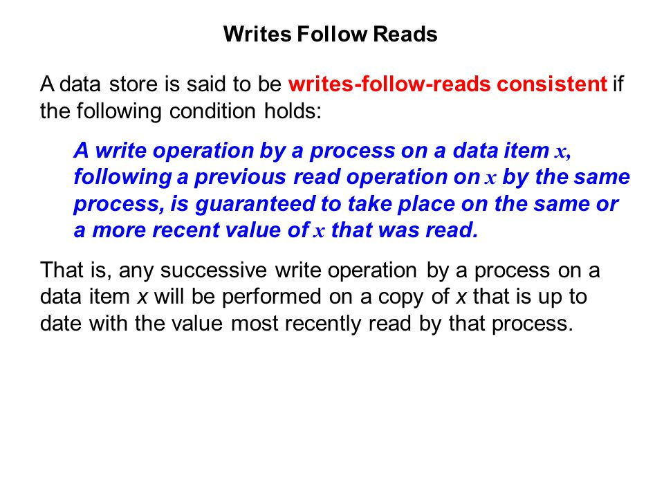 Writes Follow Reads A data store is said to be writes-follow-reads consistent if the following condition holds: A write operation by a process on a da