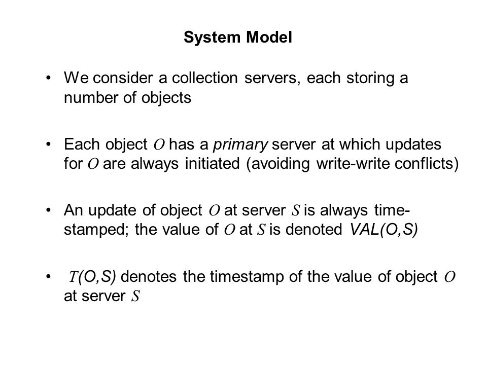 We consider a collection servers, each storing a number of objects Each object O has a primary server at which updates for O are always initiated (avo
