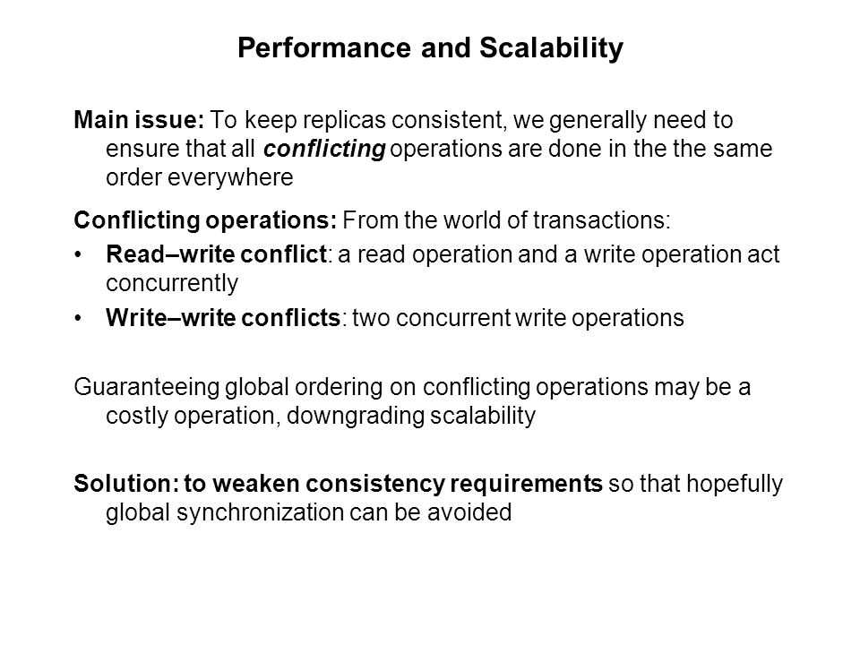 Performance and Scalability Main issue: To keep replicas consistent, we generally need to ensure that all conflicting operations are done in the the s