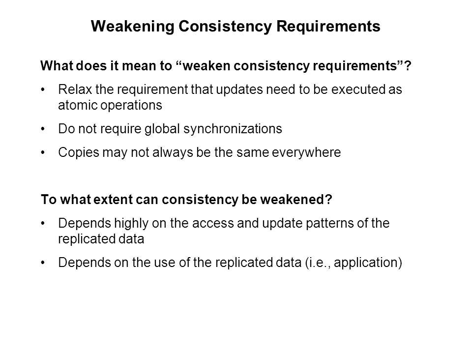 """Weakening Consistency Requirements What does it mean to """"weaken consistency requirements""""? Relax the requirement that updates need to be executed as a"""