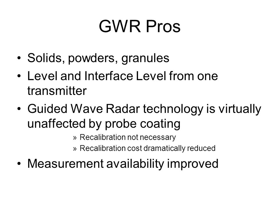 GWR Pros Solids, powders, granules Level and Interface Level from one transmitter Guided Wave Radar technology is virtually unaffected by probe coatin
