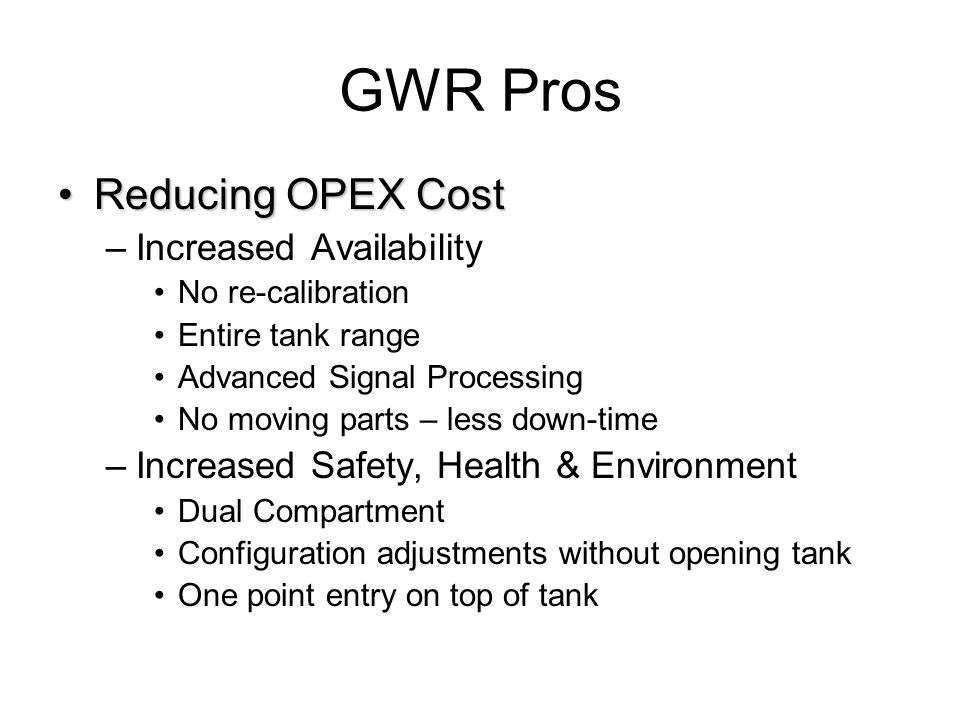 GWR Pros Reducing OPEX CostReducing OPEX Cost –Increased Availability No re-calibration Entire tank range Advanced Signal Processing No moving parts –