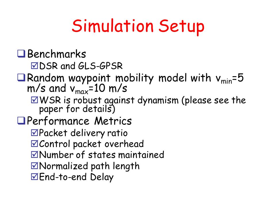Simulation Setup  Benchmarks  DSR and GLS-GPSR  Random waypoint mobility model with v min =5 m/s and v max =10 m/s  WSR is robust against dynamism (please see the paper for details)  Performance Metrics  Packet delivery ratio  Control packet overhead  Number of states maintained  Normalized path length  End-to-end Delay