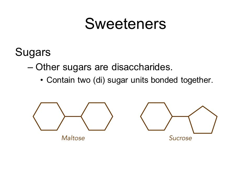 Sweeteners Sugars –Other sugars are disaccharides. Contain two (di) sugar units bonded together.