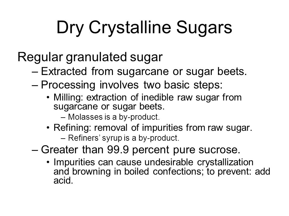 Dry Crystalline Sugars Regular granulated sugar –Extracted from sugarcane or sugar beets.