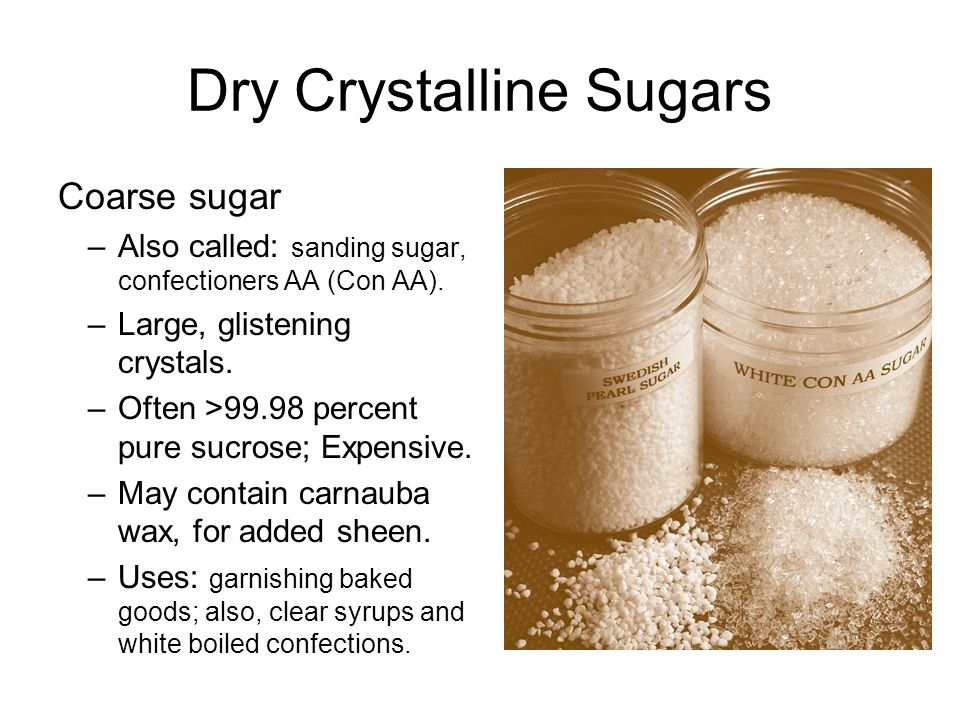 Dry Crystalline Sugars Coarse sugar –Also called: sanding sugar, confectioners AA (Con AA).