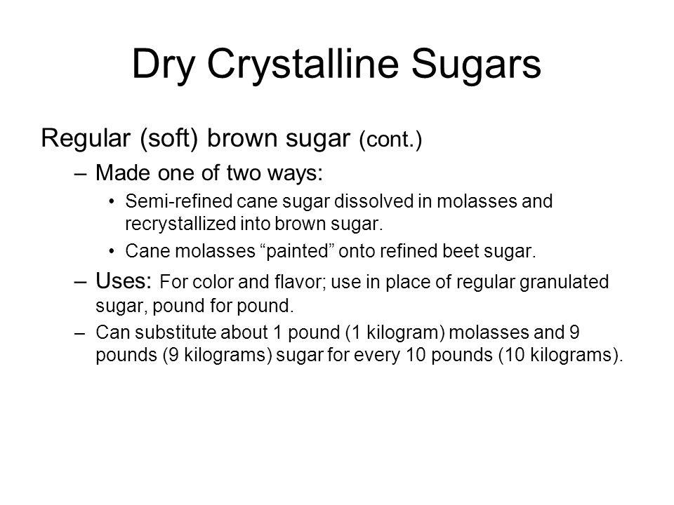 Dry Crystalline Sugars Regular (soft) brown sugar (cont.) –Made one of two ways: Semi-refined cane sugar dissolved in molasses and recrystallized into brown sugar.