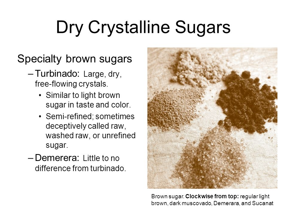 Dry Crystalline Sugars Specialty brown sugars –Turbinado: Large, dry, free-flowing crystals.