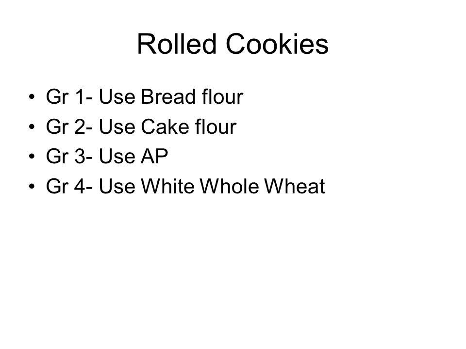Rolled Cookies Gr 1- Use Bread flour Gr 2- Use Cake flour Gr 3- Use AP Gr 4- Use White Whole Wheat