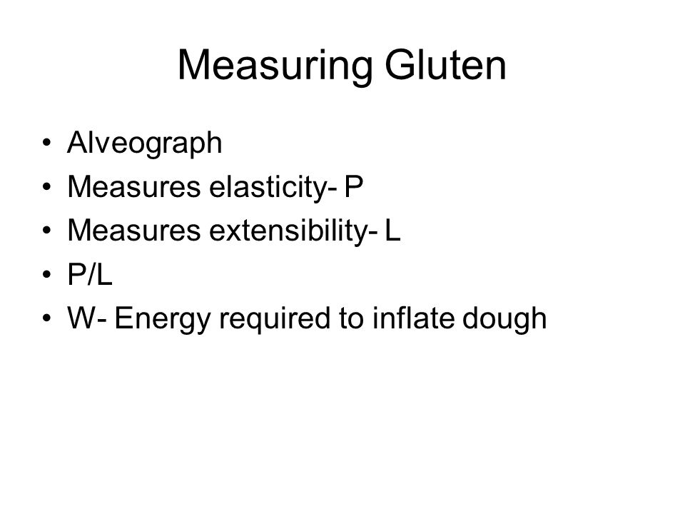 Measuring Gluten Alveograph Measures elasticity- P Measures extensibility- L P/L W- Energy required to inflate dough