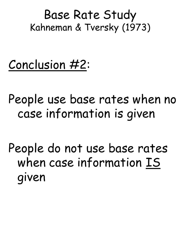 Conclusion #2: People use base rates when no case information is given People do not use base rates when case information IS given Base Rate Study Kahneman & Tversky (1973)